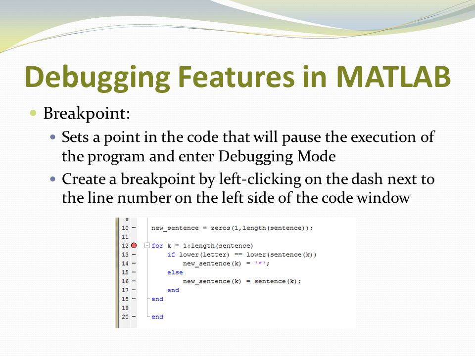 Debugging Features in MATLAB Breakpoint: Sets a point in the code that will pause the execution of the program and enter Debugging Mode Create a break