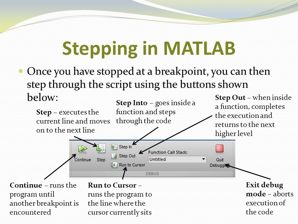 Stepping in MATLAB Once you have stopped at a breakpoint, you can then step through the script using the buttons shown below: Step Into – goes inside
