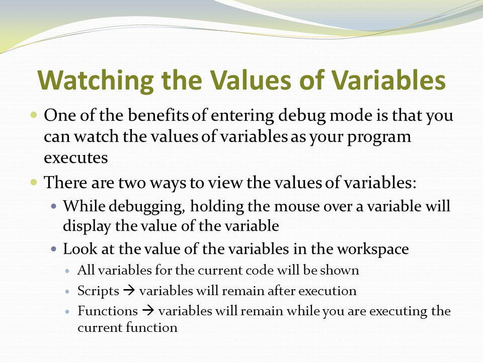 Watching the Values of Variables One of the benefits of entering debug mode is that you can watch the values of variables as your program executes The