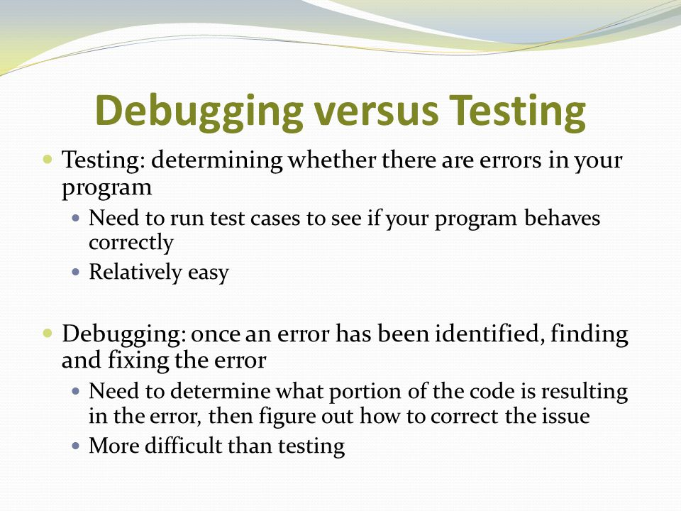 Debugging versus Testing Testing: determining whether there are errors in your program Need to run test cases to see if your program behaves correctly