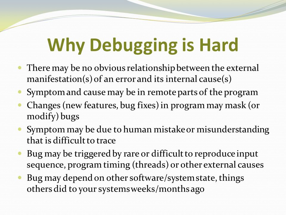 Why Debugging is Hard There may be no obvious relationship between the external manifestation(s) of an error and its internal cause(s) Symptom and cau