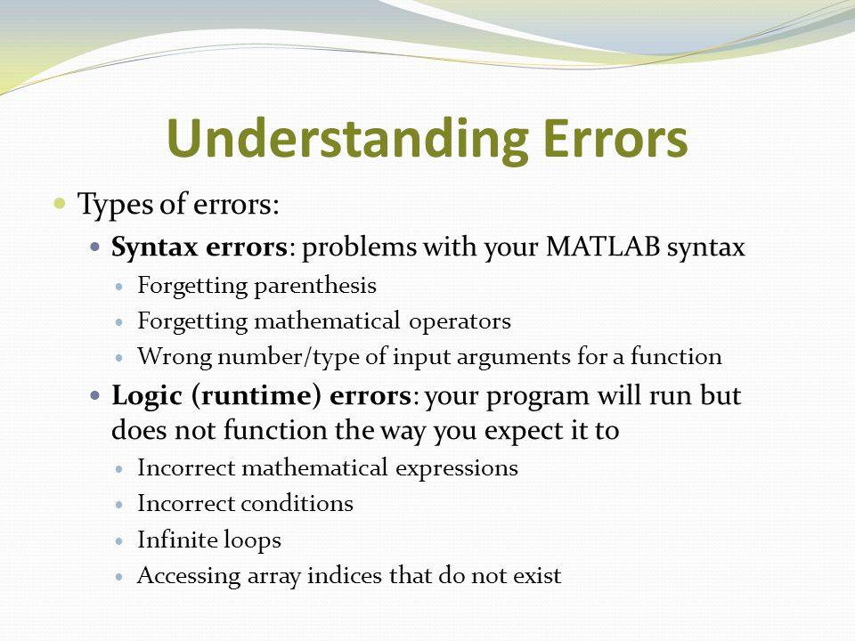 Understanding Errors Types of errors: Syntax errors: problems with your MATLAB syntax Forgetting parenthesis Forgetting mathematical operators Wrong n