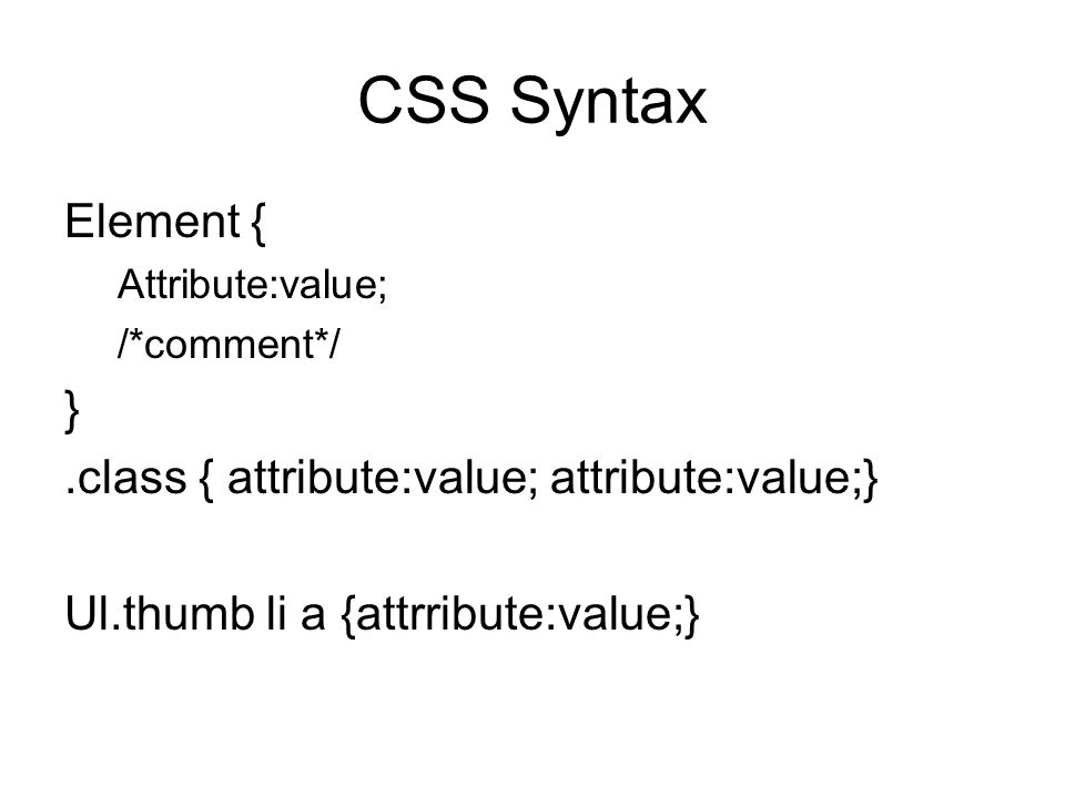 CSS Syntax Element { Attribute:value; /*comment*/ }.class { attribute:value; attribute:value;} Ul.thumb li a {attrribute:value;}