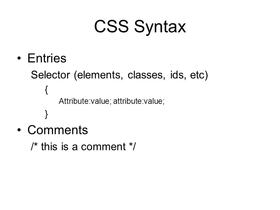 CSS Syntax Entries Selector (elements, classes, ids, etc) { Attribute:value; attribute:value; } Comments /* this is a comment */