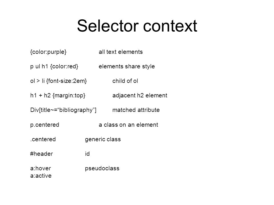 Selector context {color:purple} all text elements p ul h1 {color:red} elements share style ol > li {font-size:2em} child of ol h1 + h2 {margin:top} adjacent h2 element Div[title~= bibliography ] matched attribute p.centered a class on an element.centeredgeneric class #headerid a:hoverpseudoclass a:active