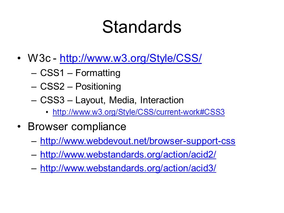 Standards W3c - http://www.w3.org/Style/CSS/http://www.w3.org/Style/CSS/ –CSS1 – Formatting –CSS2 – Positioning –CSS3 – Layout, Media, Interaction http://www.w3.org/Style/CSS/current-work#CSS3 Browser compliance –http://www.webdevout.net/browser-support-csshttp://www.webdevout.net/browser-support-css –http://www.webstandards.org/action/acid2/http://www.webstandards.org/action/acid2/ –http://www.webstandards.org/action/acid3/http://www.webstandards.org/action/acid3/