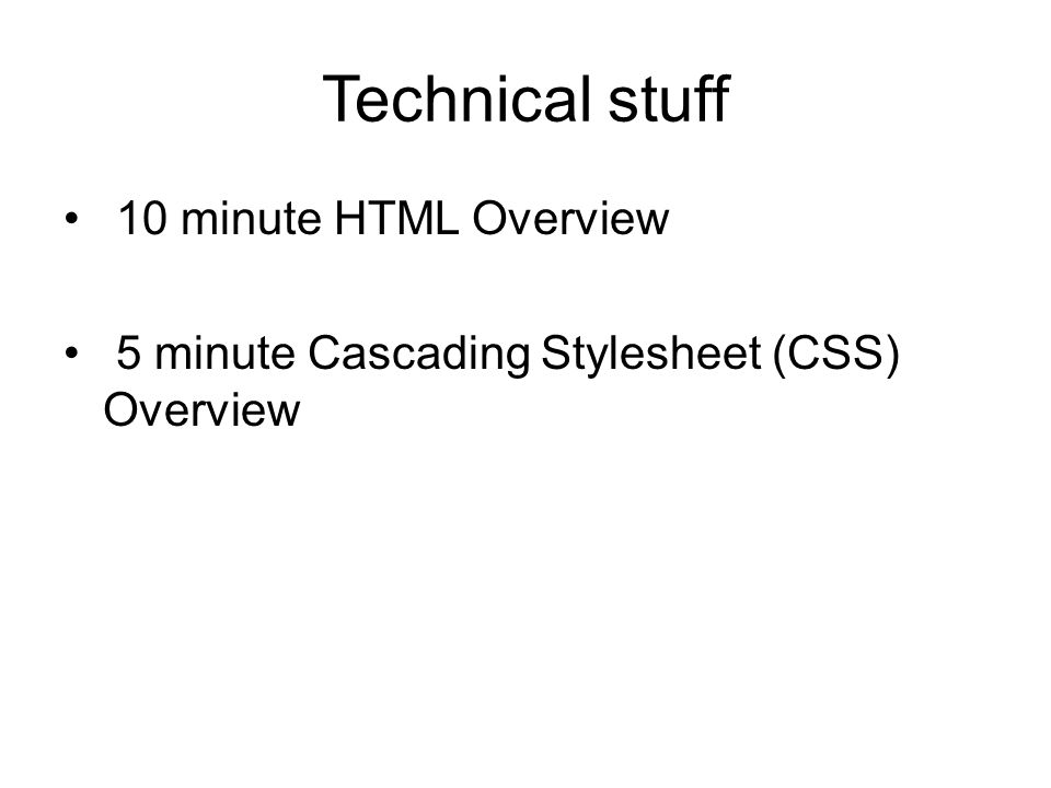 Technical stuff 10 minute HTML Overview 5 minute Cascading Stylesheet (CSS) Overview