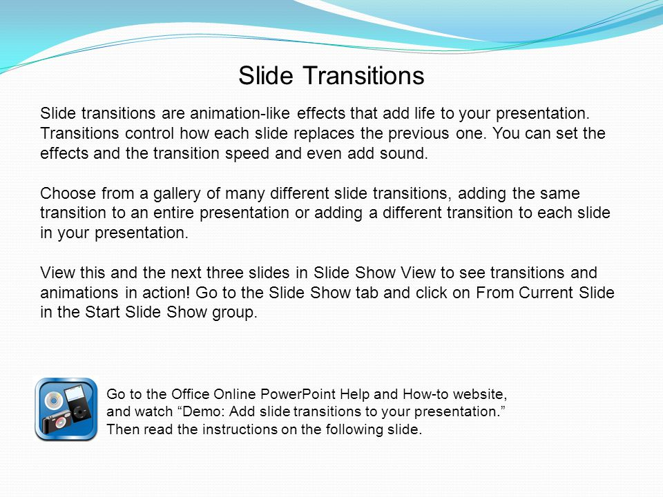 Slide transitions are animation-like effects that add life to your presentation.