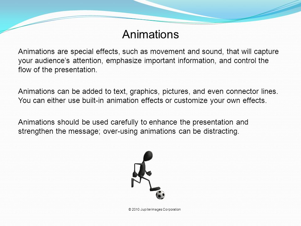 Animations are special effects, such as movement and sound, that will capture your audience's attention, emphasize important information, and control the flow of the presentation.