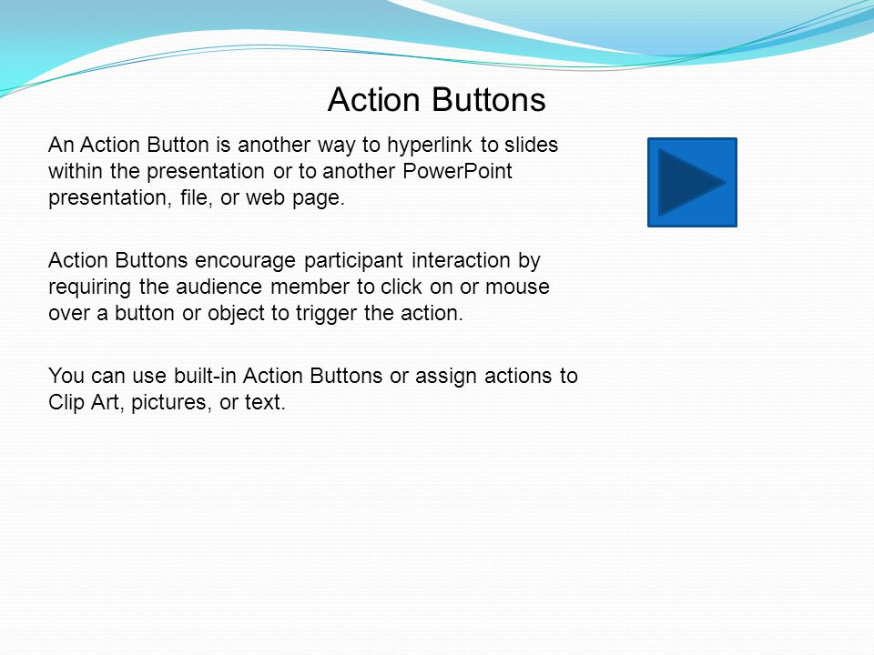 Action Buttons An Action Button is another way to hyperlink to slides within the presentation or to another PowerPoint presentation, file, or web page.
