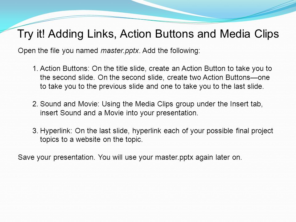 Try it. Adding Links, Action Buttons and Media Clips Open the file you named master.pptx.