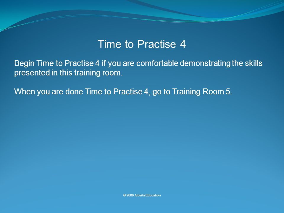 Begin Time to Practise 4 if you are comfortable demonstrating the skills presented in this training room.