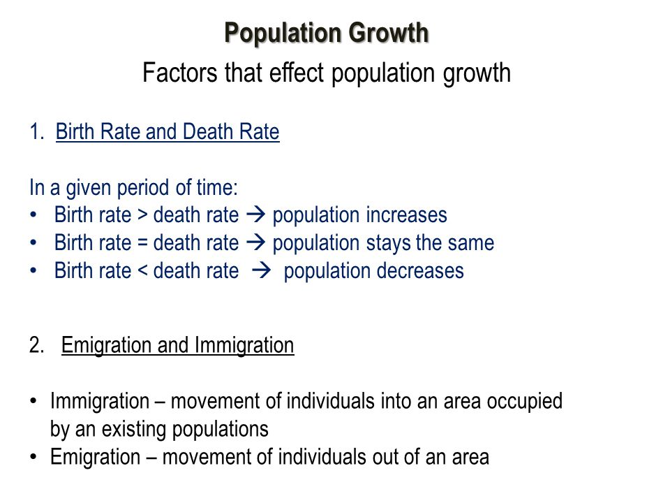 Population Growth Factors that effect population growth 1. Birth Rate and Death Rate In a given period of time: Birth rate > death rate  population i