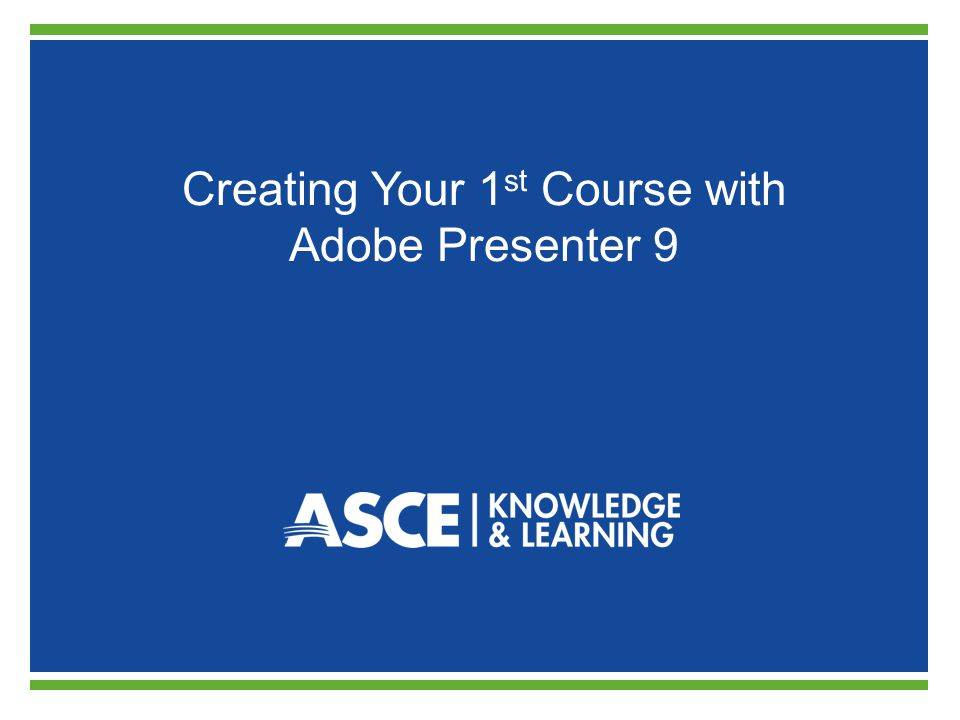 Creating Your 1 st Course with Adobe Presenter 9