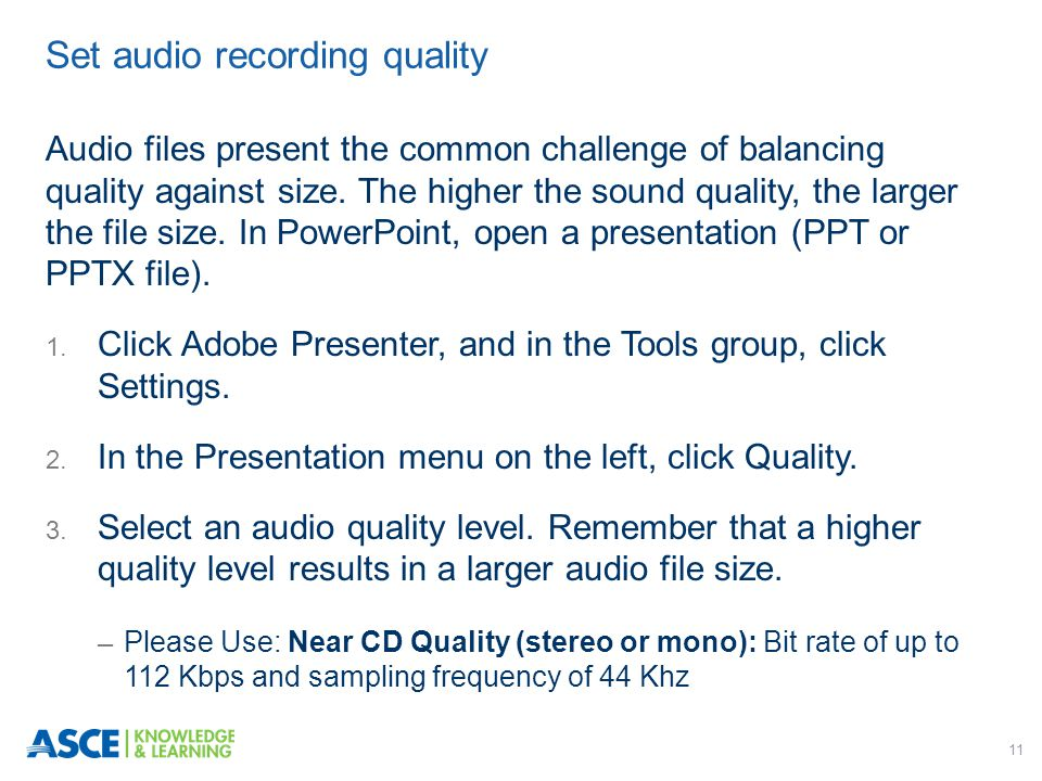 11 Audio files present the common challenge of balancing quality against size. The higher the sound quality, the larger the file size. In PowerPoint,
