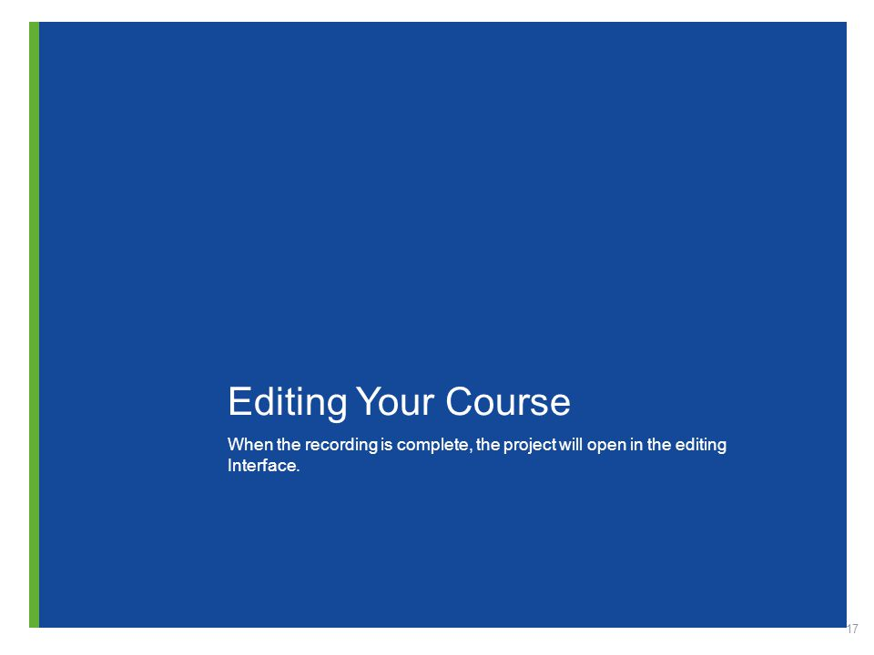 17 Editing Your Course When the recording is complete, the project will open in the editing Interface.