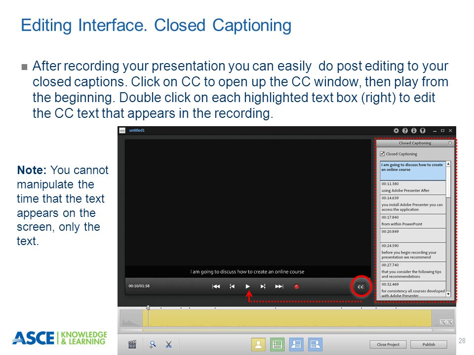 28 After recording your presentation you can easily do post editing to your closed captions. Click on CC to open up the CC window, then play from the