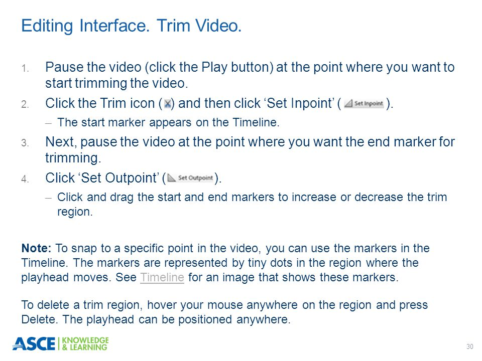 30 1. Pause the video (click the Play button) at the point where you want to start trimming the video. 2. Click the Trim icon ( ) and then click 'Set