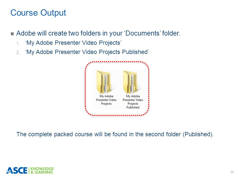 34 Adobe will create two folders in your 'Documents' folder. 1. 'My Adobe Presenter Video Projects' 2. 'My Adobe Presenter Video Projects Published' T