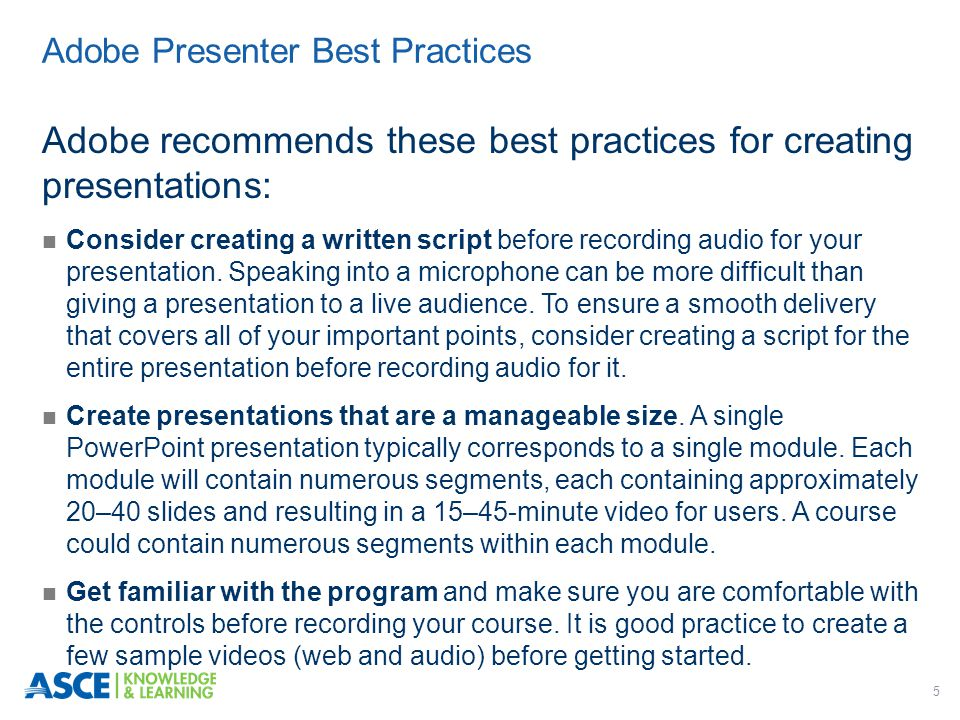 5 Adobe recommends these best practices for creating presentations: Consider creating a written script before recording audio for your presentation. S
