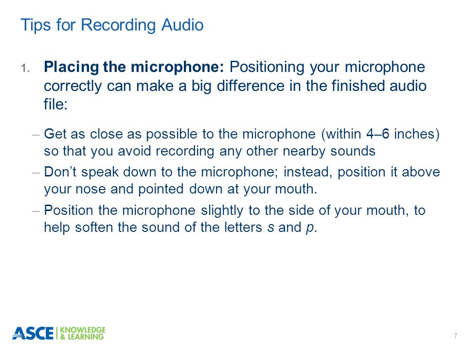7 1. Placing the microphone: Positioning your microphone correctly can make a big difference in the finished audio file: ─ Get as close as possible to