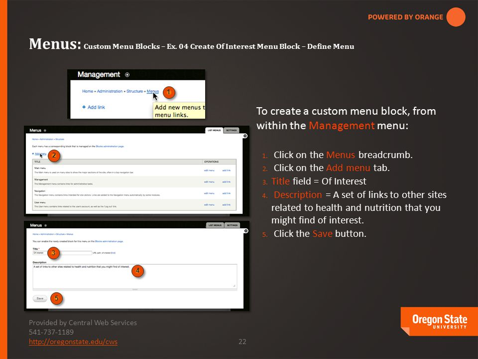 Provided by Central Web Services 541-737-1189 http://oregonstate.edu/cwshttp://oregonstate.edu/cws 22 To create a custom menu block, from within the Management menu: 1.