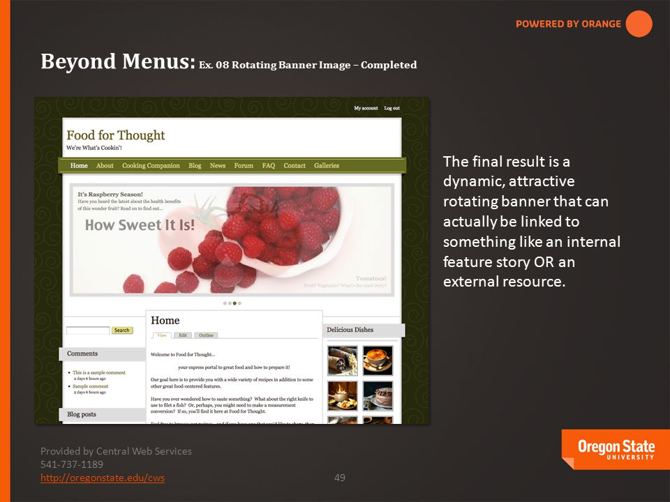 Provided by Central Web Services 541-737-1189 http://oregonstate.edu/cwshttp://oregonstate.edu/cws 49 The final result is a dynamic, attractive rotating banner that can actually be linked to something like an internal feature story OR an external resource.