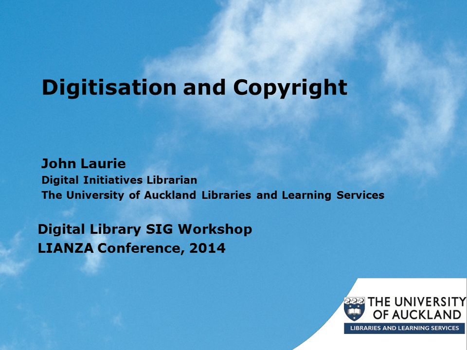 Digitisation and Copyright John Laurie Digital Initiatives Librarian The University of Auckland Libraries and Learning Services Digital Library SIG Workshop LIANZA Conference, 2014