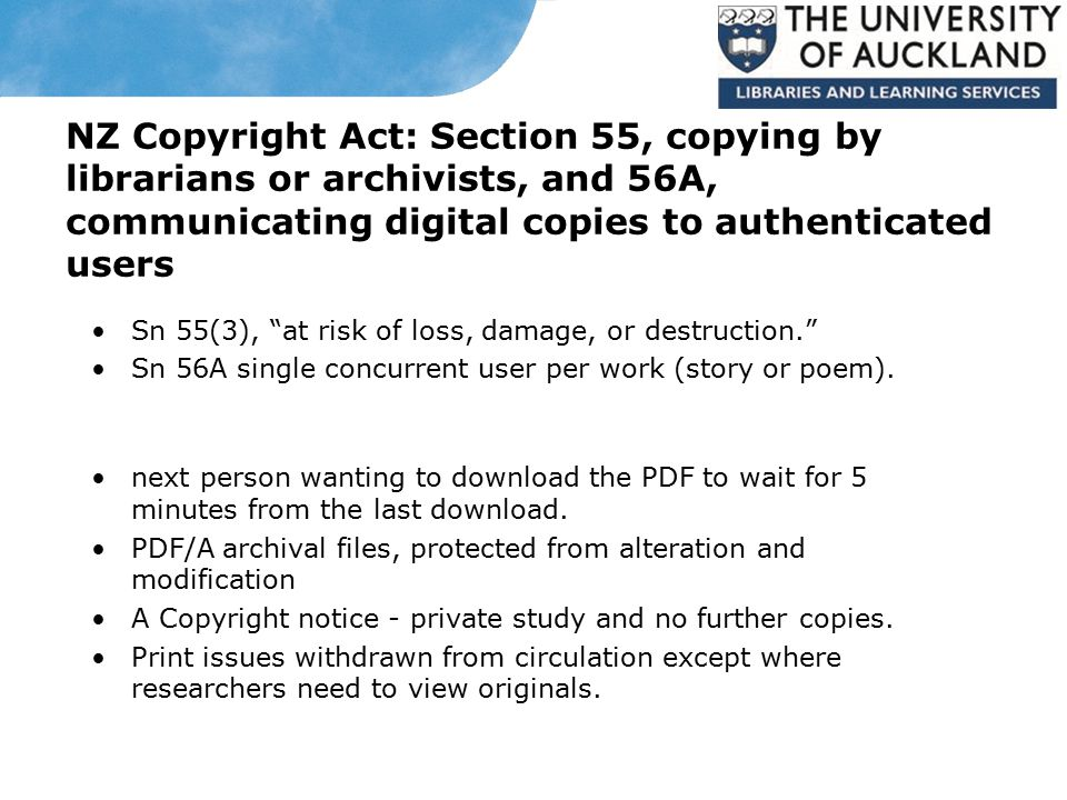 NZ Copyright Act: Section 55, copying by librarians or archivists, and 56A, communicating digital copies to authenticated users Sn 55(3), at risk of loss, damage, or destruction. Sn 56A single concurrent user per work (story or poem).