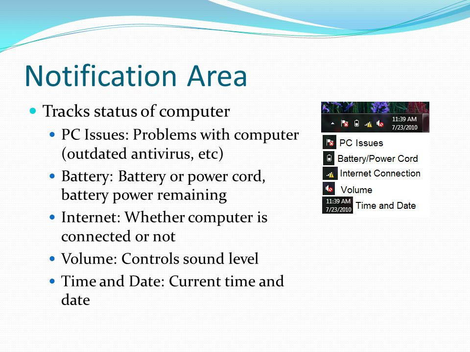 Notification Area Tracks status of computer PC Issues: Problems with computer (outdated antivirus, etc) Battery: Battery or power cord, battery power