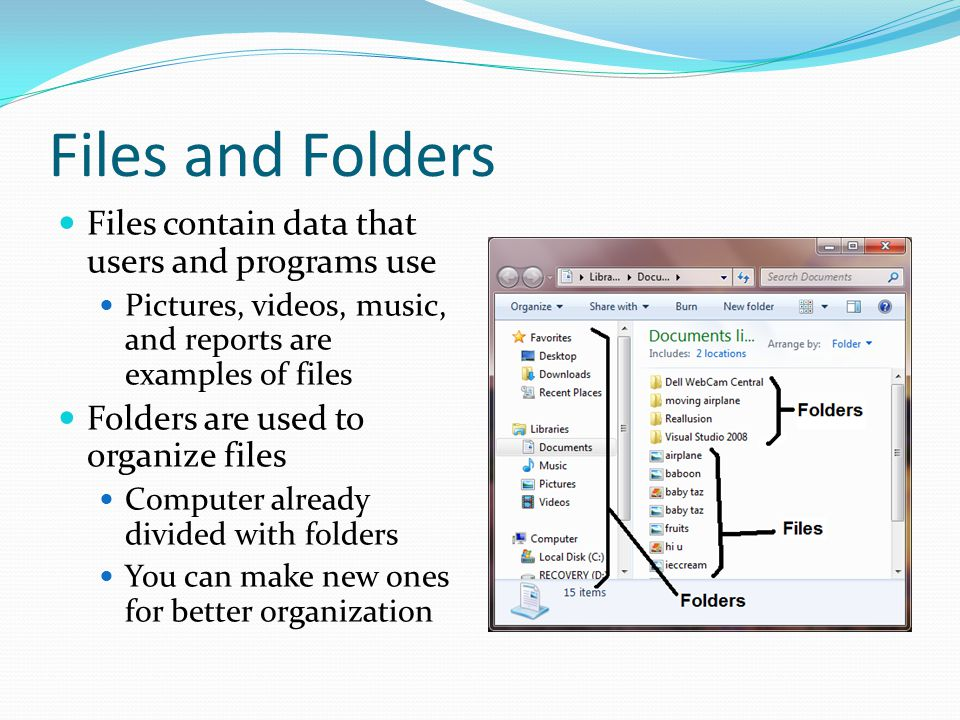 Files and Folders Files contain data that users and programs use Pictures, videos, music, and reports are examples of files Folders are used to organize files Computer already divided with folders You can make new ones for better organization
