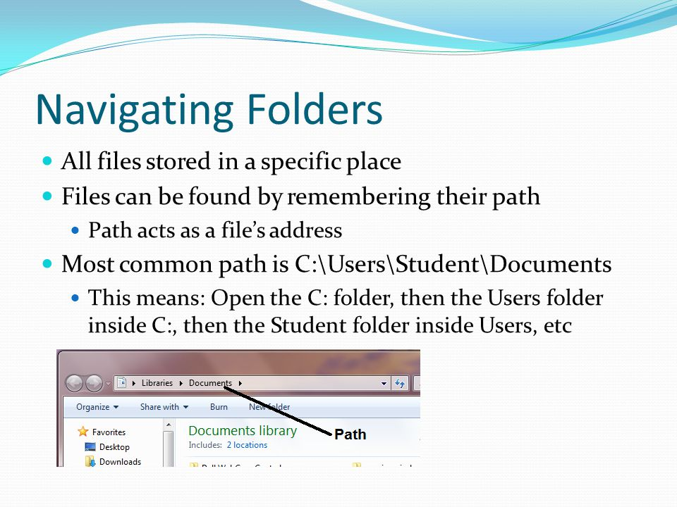 Navigating Folders All files stored in a specific place Files can be found by remembering their path Path acts as a file's address Most common path is