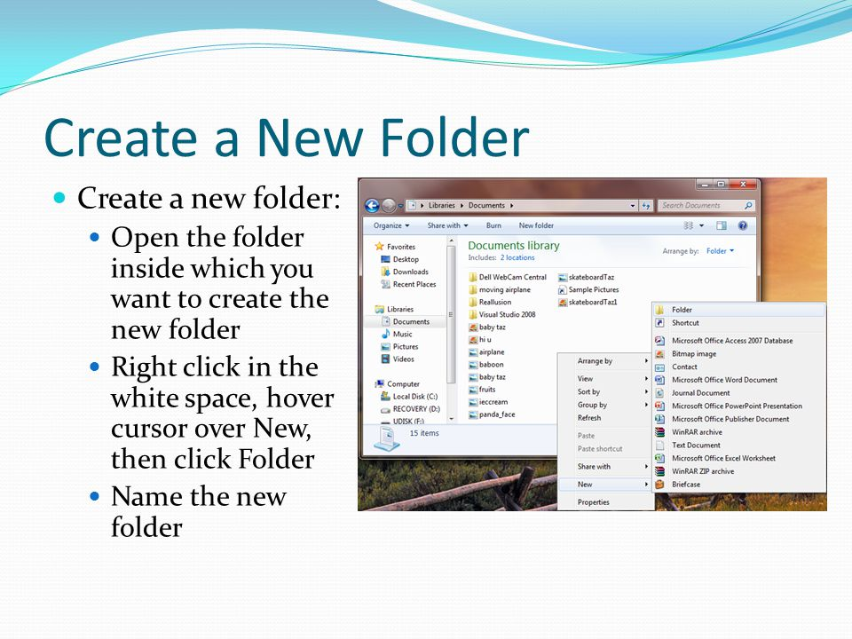 Create a New Folder Create a new folder: Open the folder inside which you want to create the new folder Right click in the white space, hover cursor o