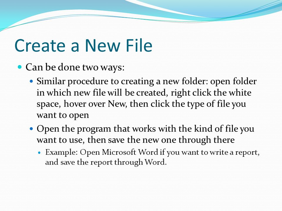 Create a New File Can be done two ways: Similar procedure to creating a new folder: open folder in which new file will be created, right click the whi