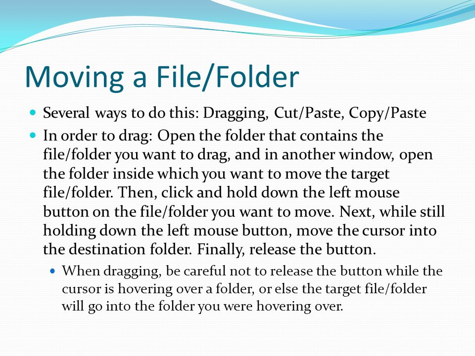 Moving a File/Folder Several ways to do this: Dragging, Cut/Paste, Copy/Paste In order to drag: Open the folder that contains the file/folder you want to drag, and in another window, open the folder inside which you want to move the target file/folder.