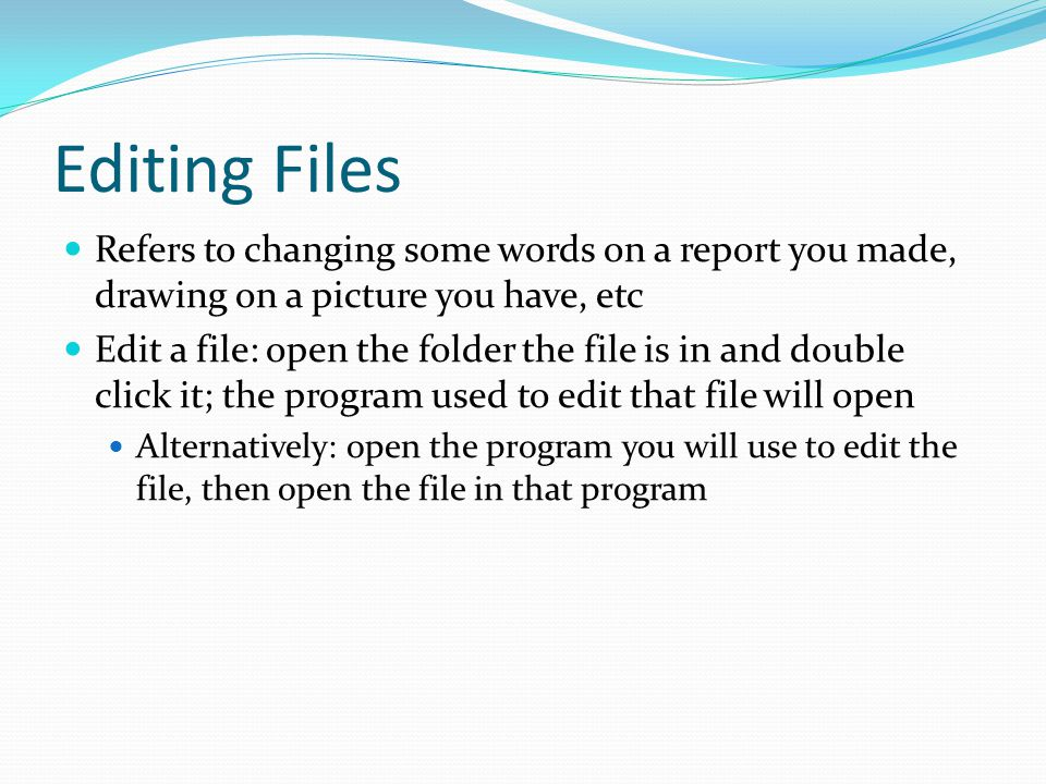 Editing Files Refers to changing some words on a report you made, drawing on a picture you have, etc Edit a file: open the folder the file is in and double click it; the program used to edit that file will open Alternatively: open the program you will use to edit the file, then open the file in that program