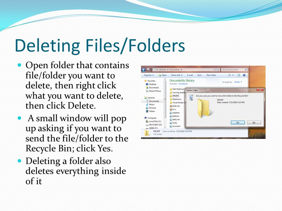 Deleting Files/Folders Open folder that contains file/folder you want to delete, then right click what you want to delete, then click Delete.
