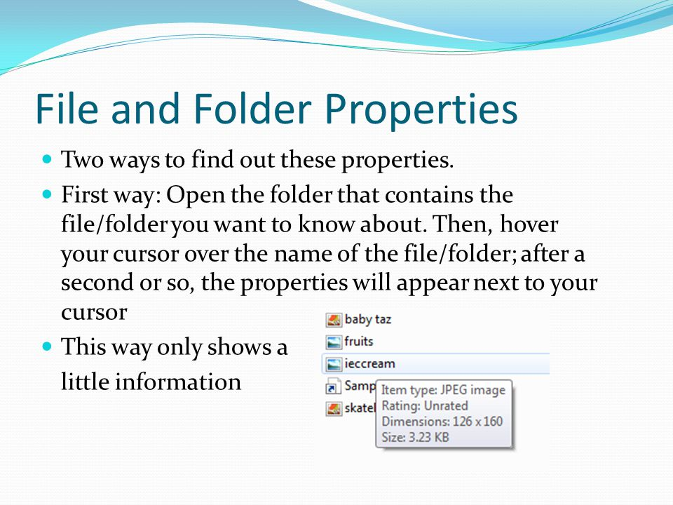 File and Folder Properties Two ways to find out these properties. First way: Open the folder that contains the file/folder you want to know about. The