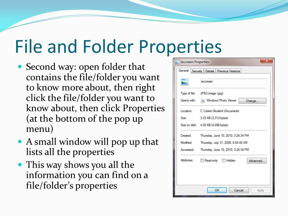 File and Folder Properties Second way: open folder that contains the file/folder you want to know more about, then right click the file/folder you wan