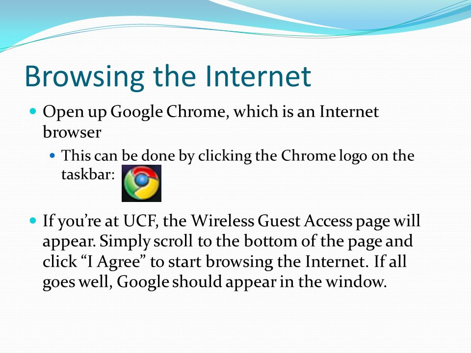 Browsing the Internet Open up Google Chrome, which is an Internet browser This can be done by clicking the Chrome logo on the taskbar: If you're at UCF, the Wireless Guest Access page will appear.