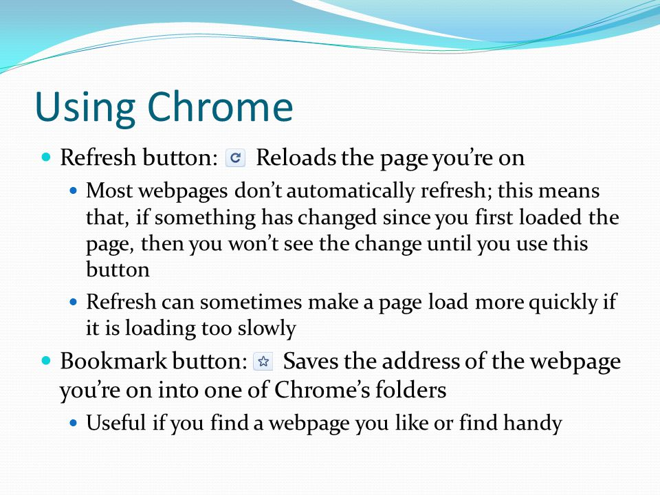Using Chrome Refresh button: Reloads the page you're on Most webpages don't automatically refresh; this means that, if something has changed since you