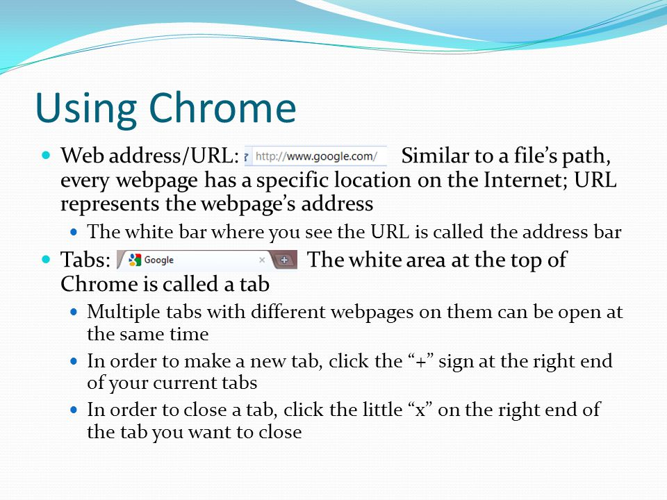 Using Chrome Web address/URL: Similar to a file's path, every webpage has a specific location on the Internet; URL represents the webpage's address The white bar where you see the URL is called the address bar Tabs: The white area at the top of Chrome is called a tab Multiple tabs with different webpages on them can be open at the same time In order to make a new tab, click the + sign at the right end of your current tabs In order to close a tab, click the little x on the right end of the tab you want to close