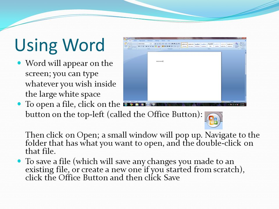 Using Word Word will appear on the screen; you can type whatever you wish inside the large white space To open a file, click on the button on the top-left (called the Office Button): Then click on Open; a small window will pop up.
