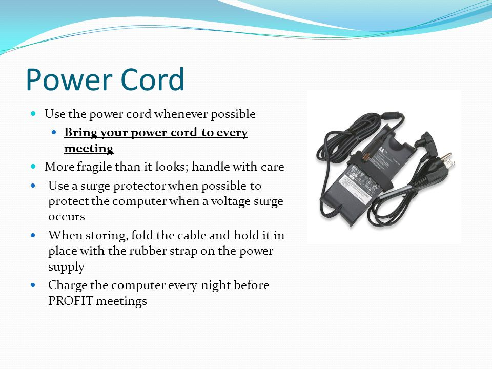 Power Cord Use the power cord whenever possible Bring your power cord to every meeting More fragile than it looks; handle with care Use a surge protector when possible to protect the computer when a voltage surge occurs When storing, fold the cable and hold it in place with the rubber strap on the power supply Charge the computer every night before PROFIT meetings