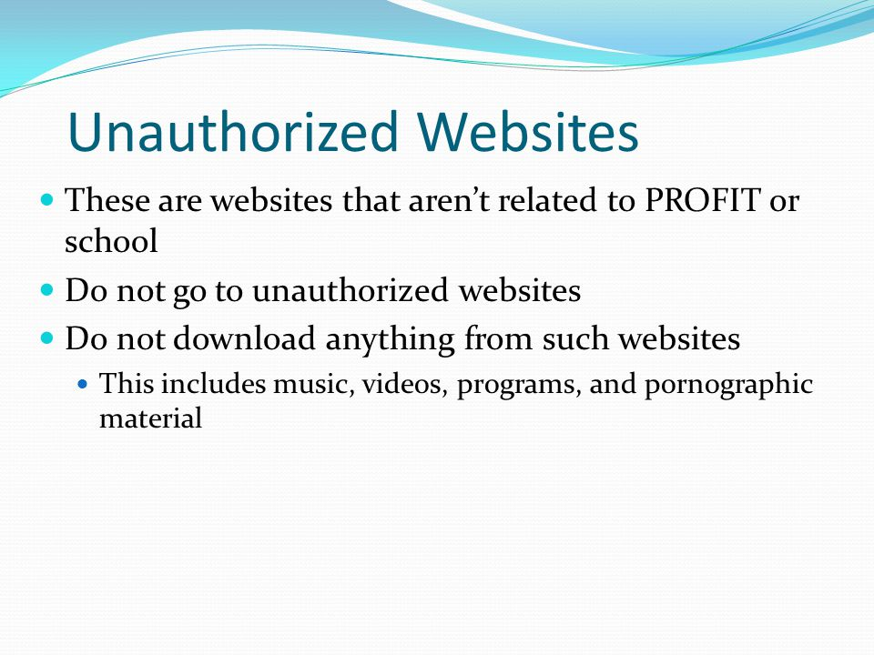 Unauthorized Websites These are websites that aren't related to PROFIT or school Do not go to unauthorized websites Do not download anything from such websites This includes music, videos, programs, and pornographic material