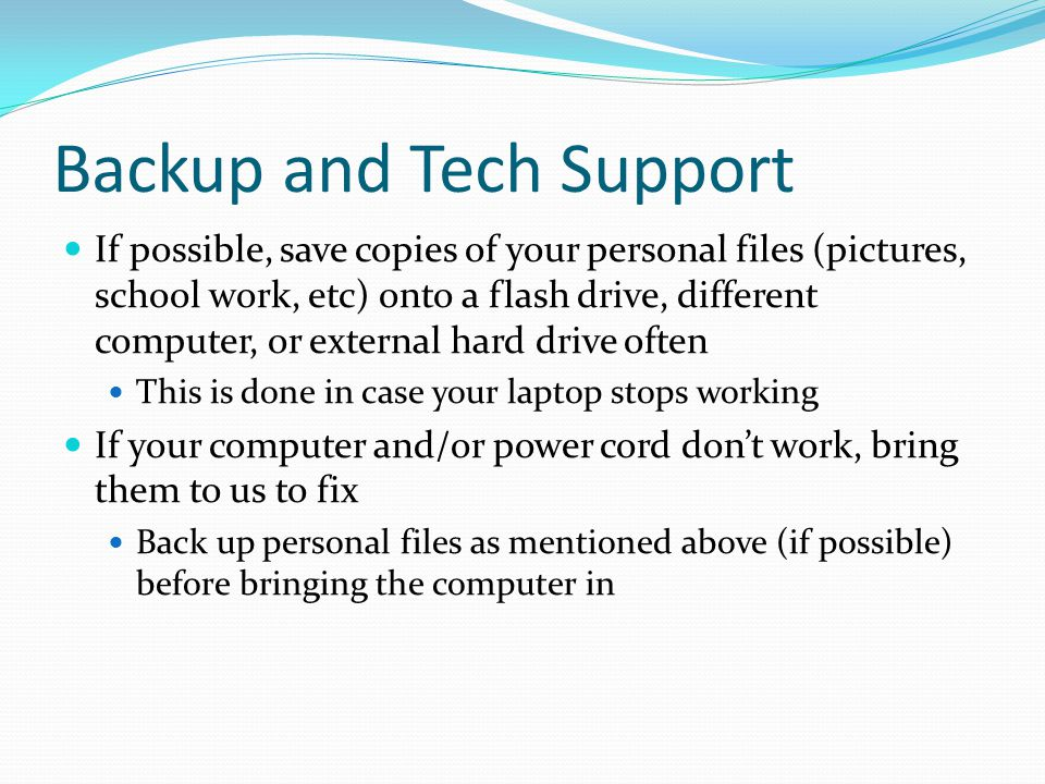 Backup and Tech Support If possible, save copies of your personal files (pictures, school work, etc) onto a flash drive, different computer, or external hard drive often This is done in case your laptop stops working If your computer and/or power cord don't work, bring them to us to fix Back up personal files as mentioned above (if possible) before bringing the computer in
