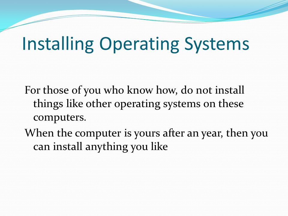 Installing Operating Systems For those of you who know how, do not install things like other operating systems on these computers. When the computer i