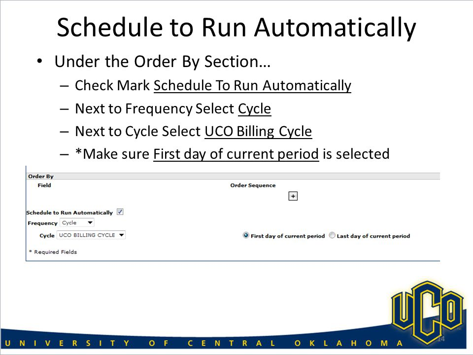 Schedule to Run Automatically Under the Order By Section… – Check Mark Schedule To Run Automatically – Next to Frequency Select Cycle – Next to Cycle Select UCO Billing Cycle – *Make sure First day of current period is selected 14