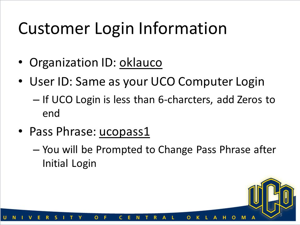 Customer Login Information Organization ID: oklauco User ID: Same as your UCO Computer Login – If UCO Login is less than 6-charcters, add Zeros to end Pass Phrase: ucopass1 – You will be Prompted to Change Pass Phrase after Initial Login 3