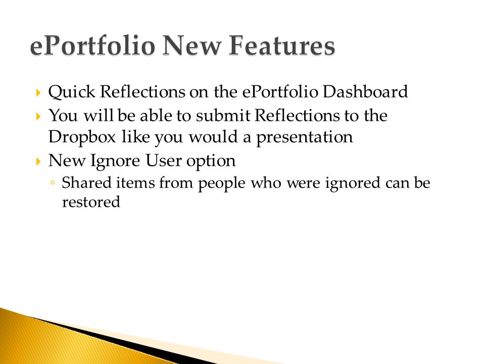  Quick Reflections on the ePortfolio Dashboard  You will be able to submit Reflections to the Dropbox like you would a presentation  New Ignore User option ◦ Shared items from people who were ignored can be restored